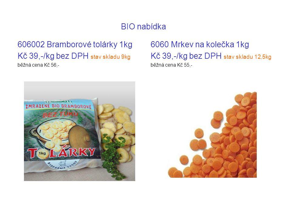 BIO nabídka 606002 Bramborové tolárky 1kg Kč 39,-/kg bez DPH stav skladu 9kg běžná cena Kč 56,- 6060 Mrkev na kolečka 1kg Kč 39,-/kg bez DPH stav skladu 12,5kg běžná cena Kč 55,-