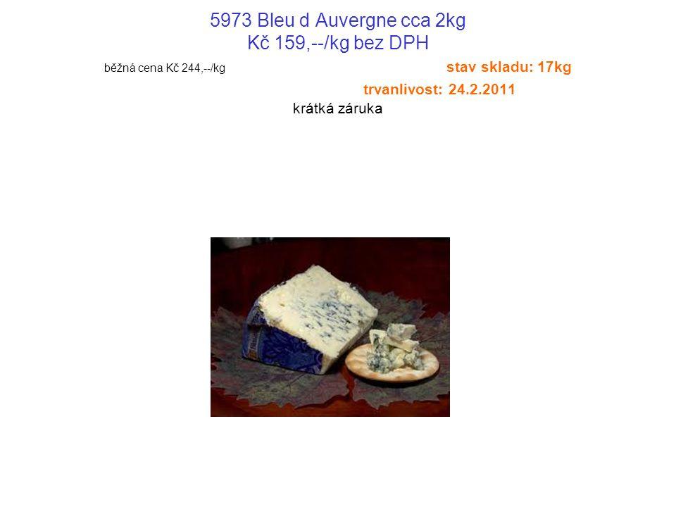 5973 Bleu d Auvergne cca 2kg Kč 159,--/kg bez DPH běžná cena Kč 244,--/kg stav skladu: 17kg trvanlivost: 24.2.2011 krátká záruka