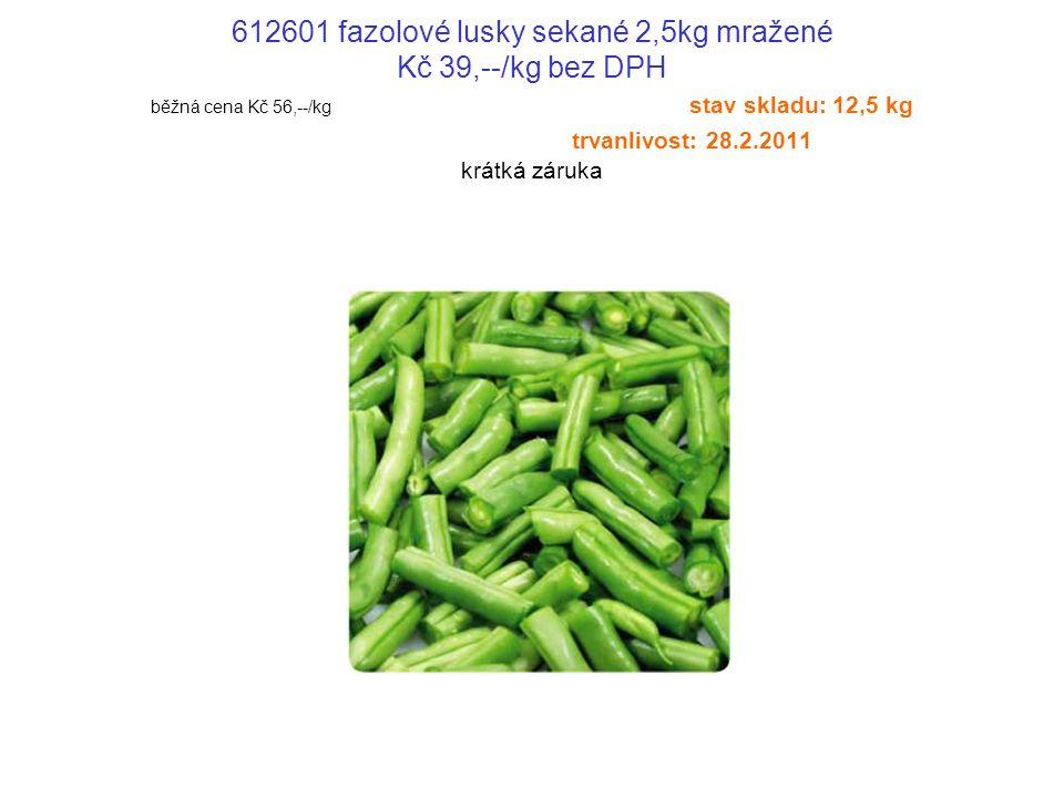 612601 fazolové lusky sekané 2,5kg mražené Kč 39,--/kg bez DPH běžná cena Kč 56,--/kg stav skladu: 12,5 kg trvanlivost: 28.2.2011 krátká záruka