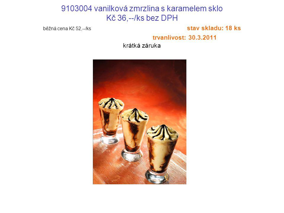 9103004 vanilková zmrzlina s karamelem sklo Kč 36,--/ks bez DPH běžná cena Kč 52,--/ks stav skladu: 18 ks trvanlivost: 30.3.2011 krátká záruka