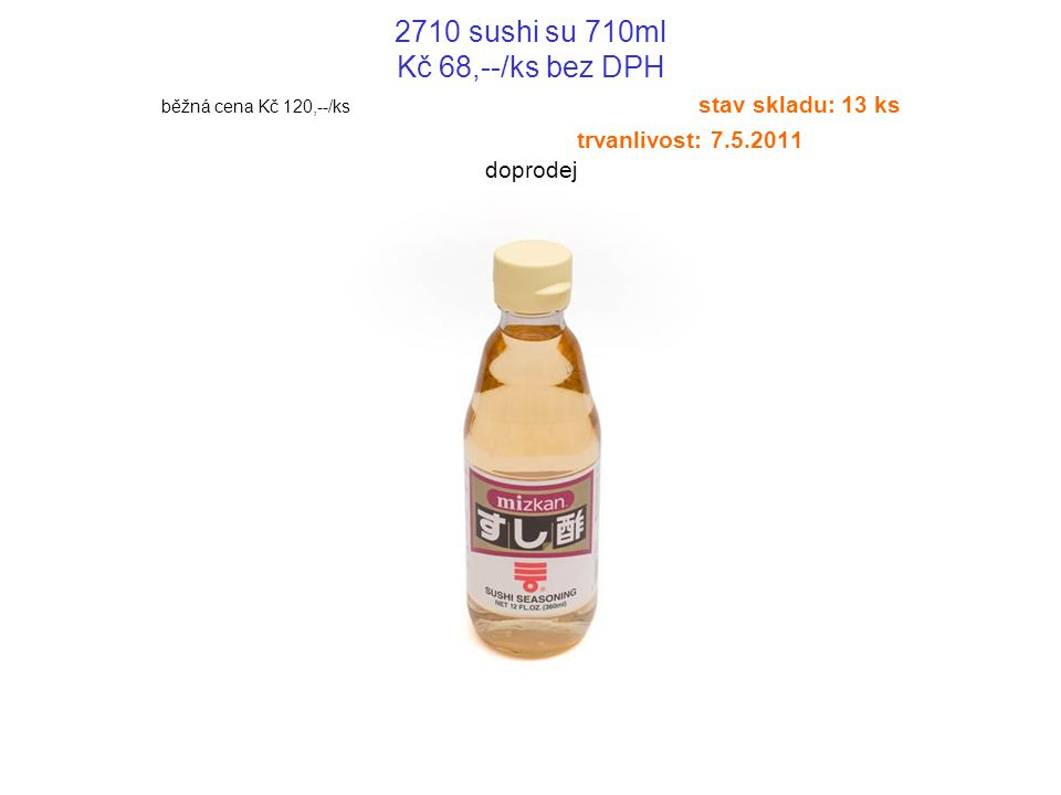 2710 sushi su 710ml Kč 68,--/ks bez DPH běžná cena Kč 120,--/ks stav skladu: 13 ks trvanlivost: 7.5.2011 doprodej