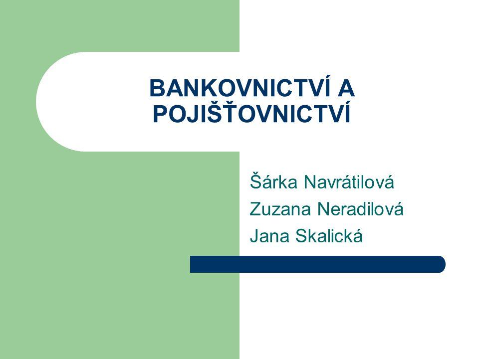 BANKOVNICTVÍ A POJIŠŤOVNICTVÍ Šárka Navrátilová Zuzana Neradilová Jana Skalická