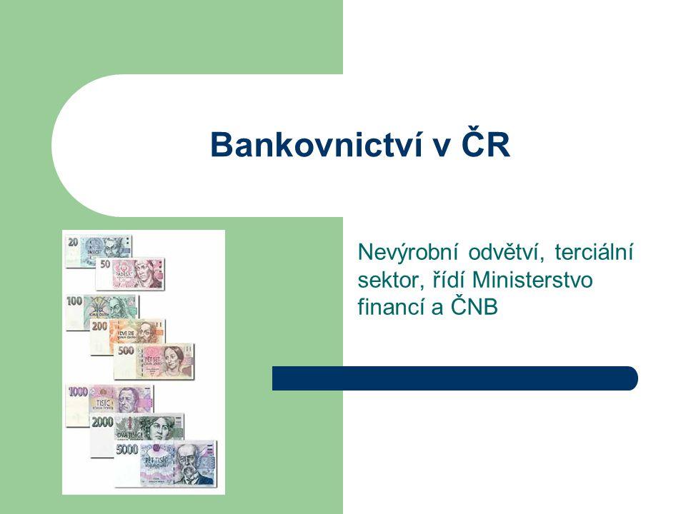 Bankovnictví v ČR Nevýrobní odvětví, terciální sektor, řídí Ministerstvo financí a ČNB