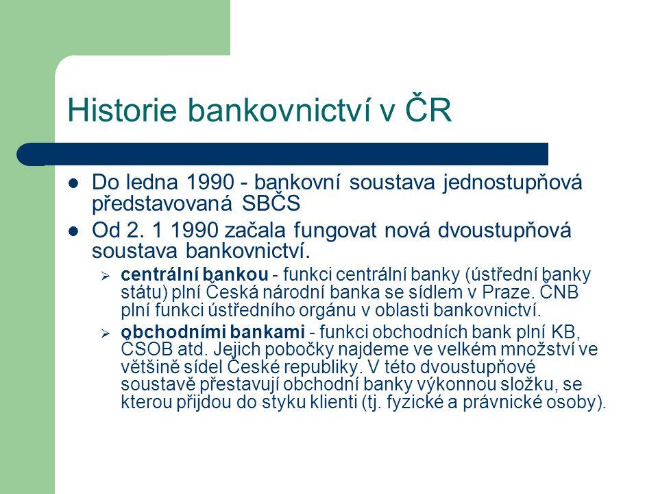 Historie bankovnictví v ČR Do ledna 1990 - bankovní soustava jednostupňová představovaná SBČS Od 2. 1 1990 začala fungovat nová dvoustupňová soustava