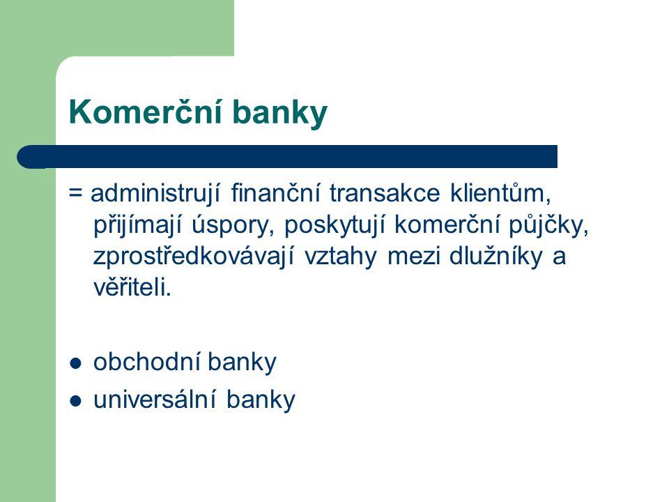 Komerční banky = administrují finanční transakce klientům, přijímají úspory, poskytují komerční půjčky, zprostředkovávají vztahy mezi dlužníky a věřit