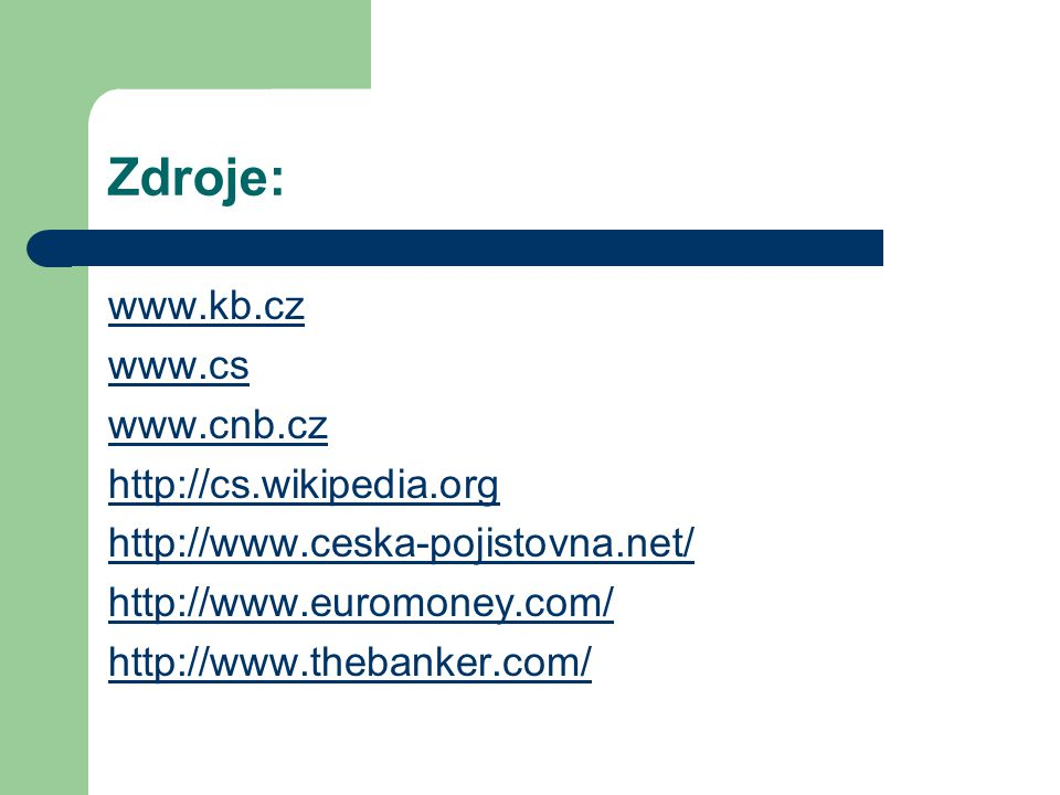 Zdroje: www.kb.cz www.cs www.cnb.cz http://cs.wikipedia.org http://www.ceska-pojistovna.net/ http://www.euromoney.com/ http://www.thebanker.com/