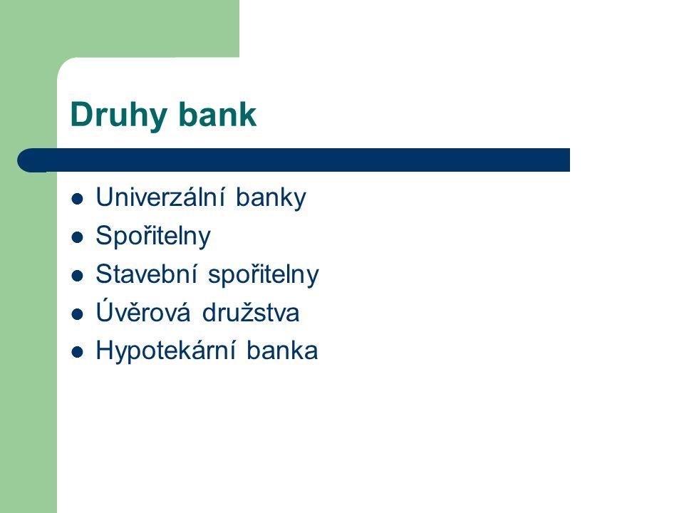 Druhy bank Univerzální banky Spořitelny Stavební spořitelny Úvěrová družstva Hypotekární banka