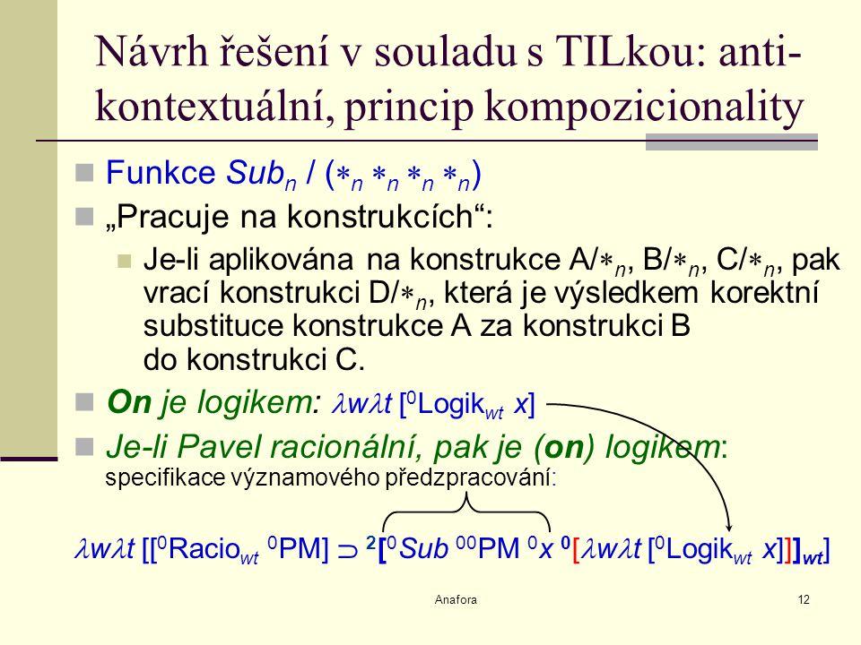 """Anafora12 Návrh řešení v souladu s TILkou: anti- kontextuální, princip kompozicionality Funkce Sub n / (  n  n  n  n ) """"Pracuje na konstrukcích : Je-li aplikována na konstrukce A/  n, B/  n, C/  n, pak vrací konstrukci D/  n, která je výsledkem korektní substituce konstrukce A za konstrukci B do konstrukci C."""