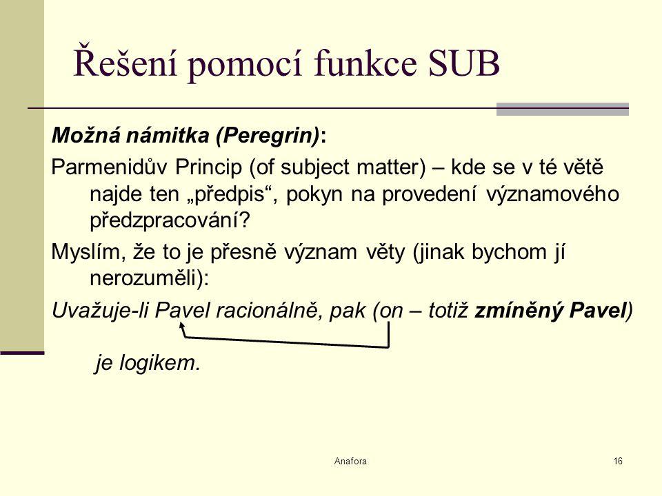 """Anafora16 Řešení pomocí funkce SUB Možná námitka (Peregrin): Parmenidův Princip (of subject matter) – kde se v té větě najde ten """"předpis , pokyn na provedení významového předzpracování."""