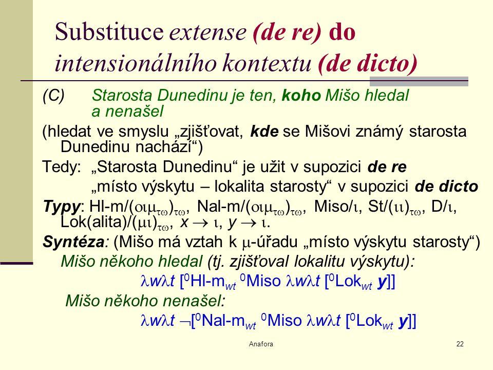 """Anafora22 Substituce extense (de re) do intensionálního kontextu (de dicto) (C)Starosta Dunedinu je ten, koho Mišo hledal a nenašel (hledat ve smyslu """"zjišťovat, kde se Mišovi známý starosta Dunedinu nachází ) Tedy: """"Starosta Dunedinu je užit v supozici de re """"místo výskytu – lokalita starosty v supozici de dicto Typy: Hl-m/(   ) , Nal-m/(   ) , Miso/ , St/(  ) , D/ , Lok(alita)/(  ) , x  , y  ."""
