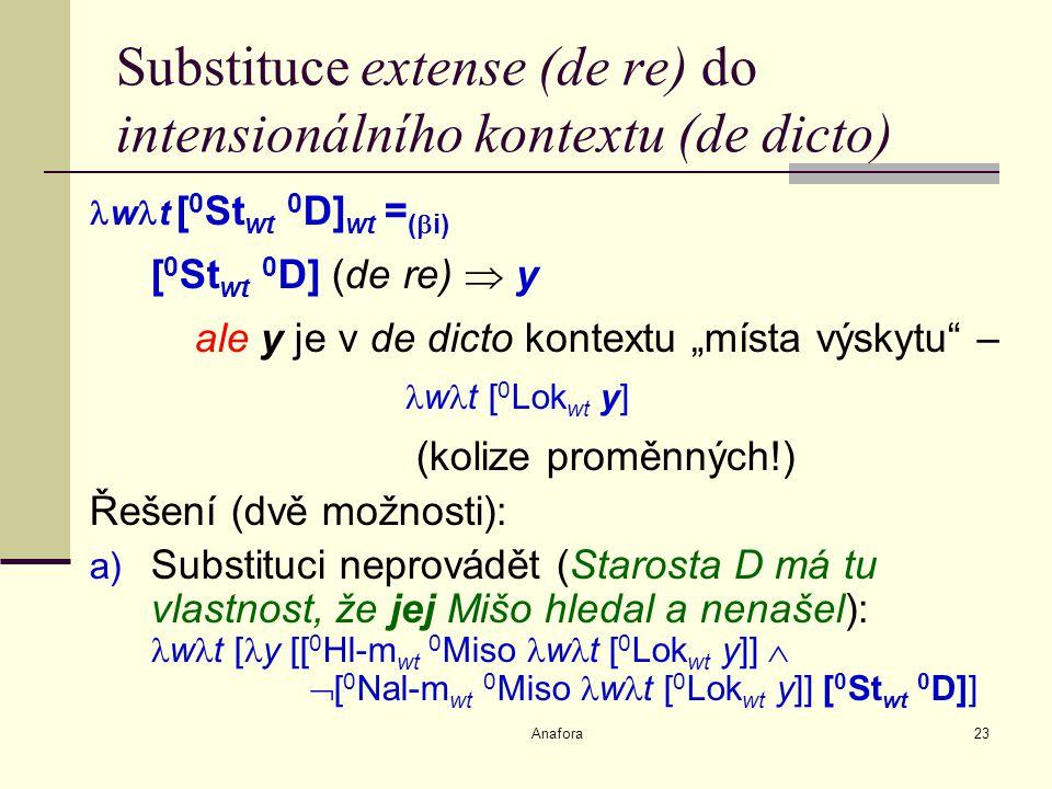"""Anafora23 Substituce extense (de re) do intensionálního kontextu (de dicto) w t [ 0 St wt 0 D] wt = (  i) [ 0 St wt 0 D] (de re)  y ale y je v de dicto kontextu """"místa výskytu – w t [ 0 Lok wt y] (kolize proměnných!) Řešení (dvě možnosti): a) Substituci neprovádět (Starosta D má tu vlastnost, že jej Mišo hledal a nenašel): w t [ y [[ 0 Hl-m wt 0 Miso w t [ 0 Lok wt y]]   [ 0 Nal-m wt 0 Miso w t [ 0 Lok wt y]] [ 0 St wt 0 D]]"""