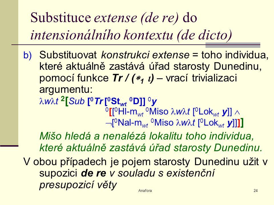 Anafora24 Substituce extense (de re) do intensionálního kontextu (de dicto) b) Substituovat konstrukci extense = toho individua, které aktuálně zastává úřad starosty Dunedinu, pomocí funkce Tr / (  1  ) – vrací trivializaci argumentu: w t 2 [ Sub [ 0 Tr [ 0 St wt 0 D]] 0 y 0 [[ 0 Hl-m wt 0 Miso w t [ 0 Lok wt y]]   [ 0 Nal-m wt 0 Miso w t [ 0 Lok wt y]]] ] Mišo hledá a nenalézá lokalitu toho individua, které aktuálně zastává úřad starosty Dunedinu.