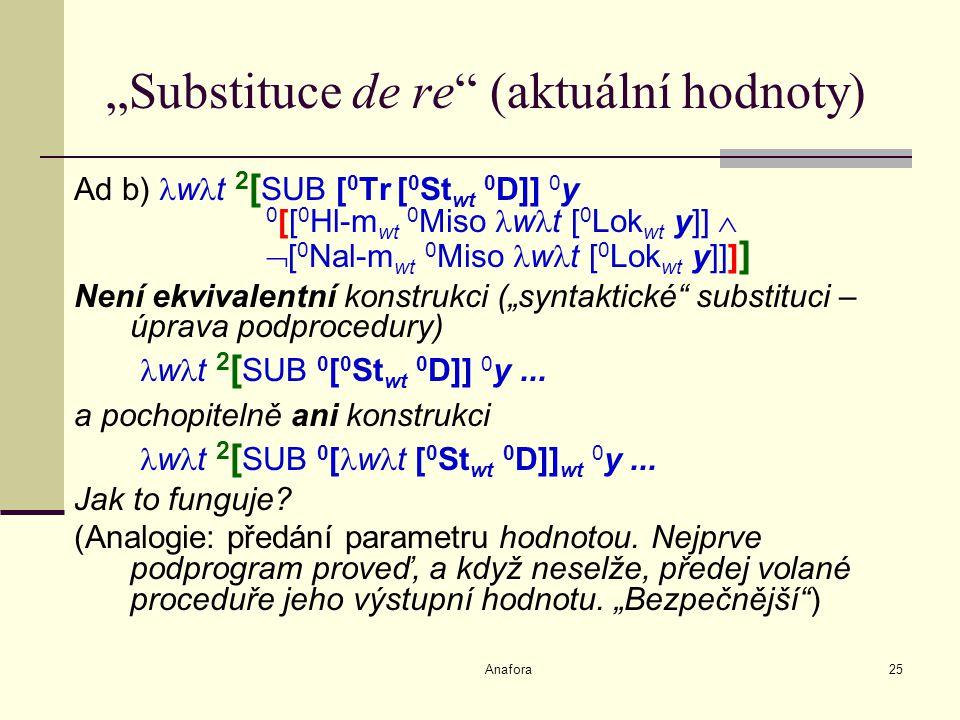 """Anafora25 """"Substituce de re (aktuální hodnoty) Ad b) w t 2 [ SUB [ 0 Tr [ 0 St wt 0 D]] 0 y 0 [[ 0 Hl-m wt 0 Miso w t [ 0 Lok wt y]]   [ 0 Nal-m wt 0 Miso w t [ 0 Lok wt y]]] ] Není ekvivalentní konstrukci (""""syntaktické substituci – úprava podprocedury) w t 2 [ SUB 0 [ 0 St wt 0 D]] 0 y..."""