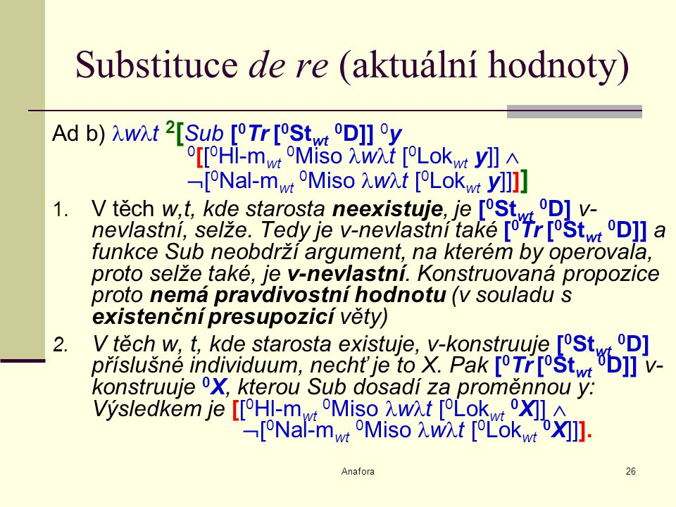 Anafora26 Substituce de re (aktuální hodnoty) Ad b) w t 2 [ Sub [ 0 Tr [ 0 St wt 0 D]] 0 y 0 [[ 0 Hl-m wt 0 Miso w t [ 0 Lok wt y]]   [ 0 Nal-m wt 0 Miso w t [ 0 Lok wt y]]] ] 1.