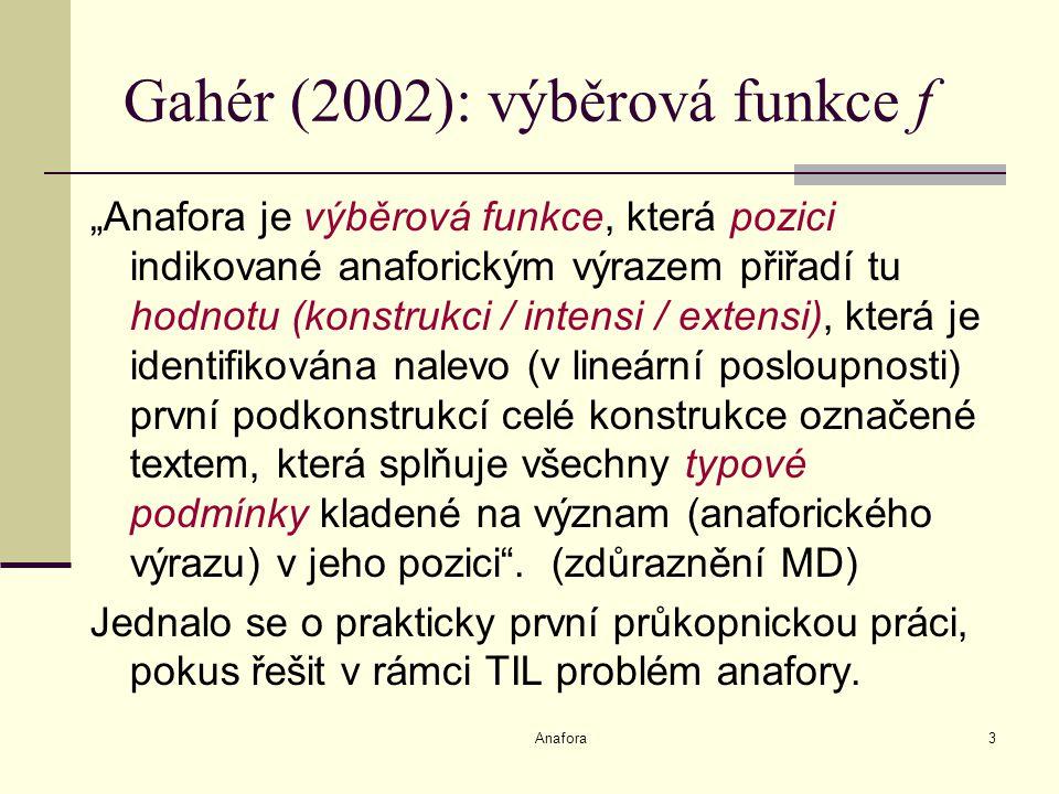 """Anafora3 Gahér (2002): výběrová funkce f """"Anafora je výběrová funkce, která pozici indikované anaforickým výrazem přiřadí tu hodnotu (konstrukci / intensi / extensi), která je identifikována nalevo (v lineární posloupnosti) první podkonstrukcí celé konstrukce označené textem, která splňuje všechny typové podmínky kladené na význam (anaforického výrazu) v jeho pozici ."""