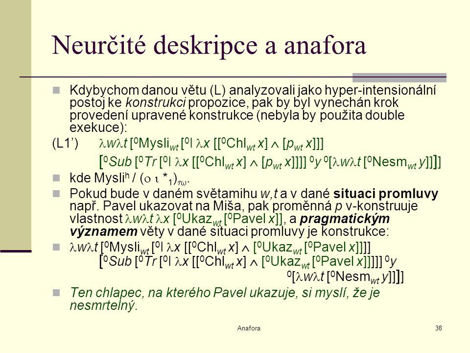 Anafora38 Neurčité deskripce a anafora Kdybychom danou větu (L) analyzovali jako hyper-intensionální postoj ke konstrukci propozice, pak by byl vynechán krok provedení upravené konstrukce (nebyla by použita double exekuce): (L1') w t [ 0 Mysli wt [ 0 I x [[ 0 Chl wt x]  [p wt x]]] [ 0 Sub [ 0 Tr [ 0 I x [[ 0 Chl wt x]  [p wt x]]]] 0 y 0 [ w t [ 0 Nesm wt y]] ] ] kde Mysli h / (   * 1 ) .