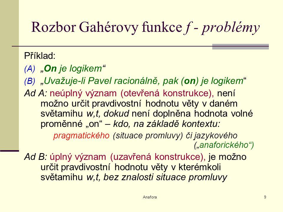 """Anafora9 Rozbor Gahérovy funkce f - problémy Příklad: (A) """"On je logikem (B) """"Uvažuje-li Pavel racionálně, pak (on) je logikem Ad A: neúplný význam (otevřená konstrukce), není možno určit pravdivostní hodnotu věty v daném světamihu w,t, dokud není doplněna hodnota volné proměnné """"on – kdo, na základě kontextu: pragmatického (situace promluvy) či jazykového (""""anaforického ) Ad B: úplný význam (uzavřená konstrukce), je možno určit pravdivostní hodnotu věty v kterémkoli světamihu w,t, bez znalosti situace promluvy"""