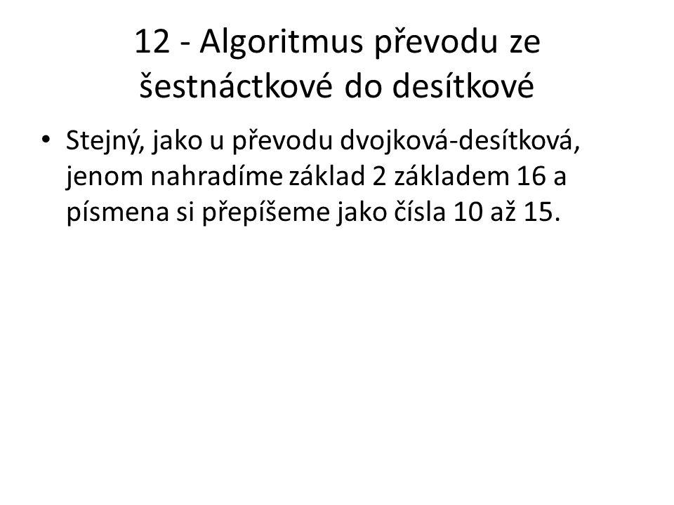 12 - Algoritmus převodu ze šestnáctkové do desítkové Stejný, jako u převodu dvojková-desítková, jenom nahradíme základ 2 základem 16 a písmena si přepíšeme jako čísla 10 až 15.