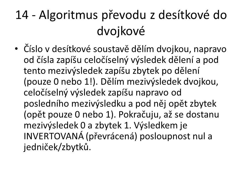 14 - Algoritmus převodu z desítkové do dvojkové Číslo v desítkové soustavě dělím dvojkou, napravo od čísla zapíšu celočíselný výsledek dělení a pod tento mezivýsledek zapíšu zbytek po dělení (pouze 0 nebo 1!).