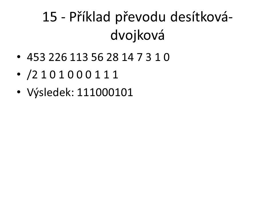 15 - Příklad převodu desítková- dvojková 453 226 113 56 28 14 7 3 1 0 /2 1 0 1 0 0 0 1 1 1 Výsledek: 111000101