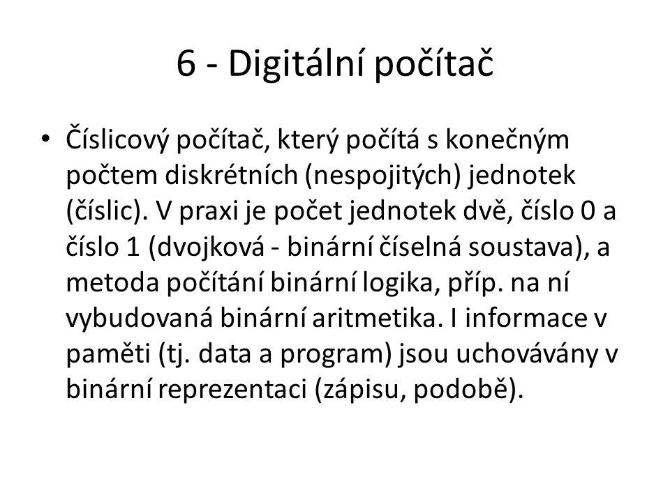 6 - Digitální počítač Číslicový počítač, který počítá s konečným počtem diskrétních (nespojitých) jednotek (číslic).