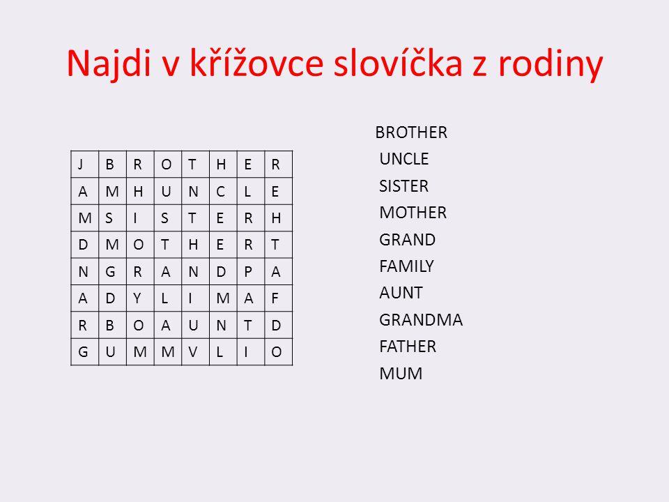 Najdi v křížovce slovíčka z rodiny BROTHER UNCLE SISTER MOTHER GRAND FAMILY AUNT GRANDMA FATHER MUM JBROTHER AMHUNCLE MSISTERH DMOTHERT NGRANDPA ADYLI