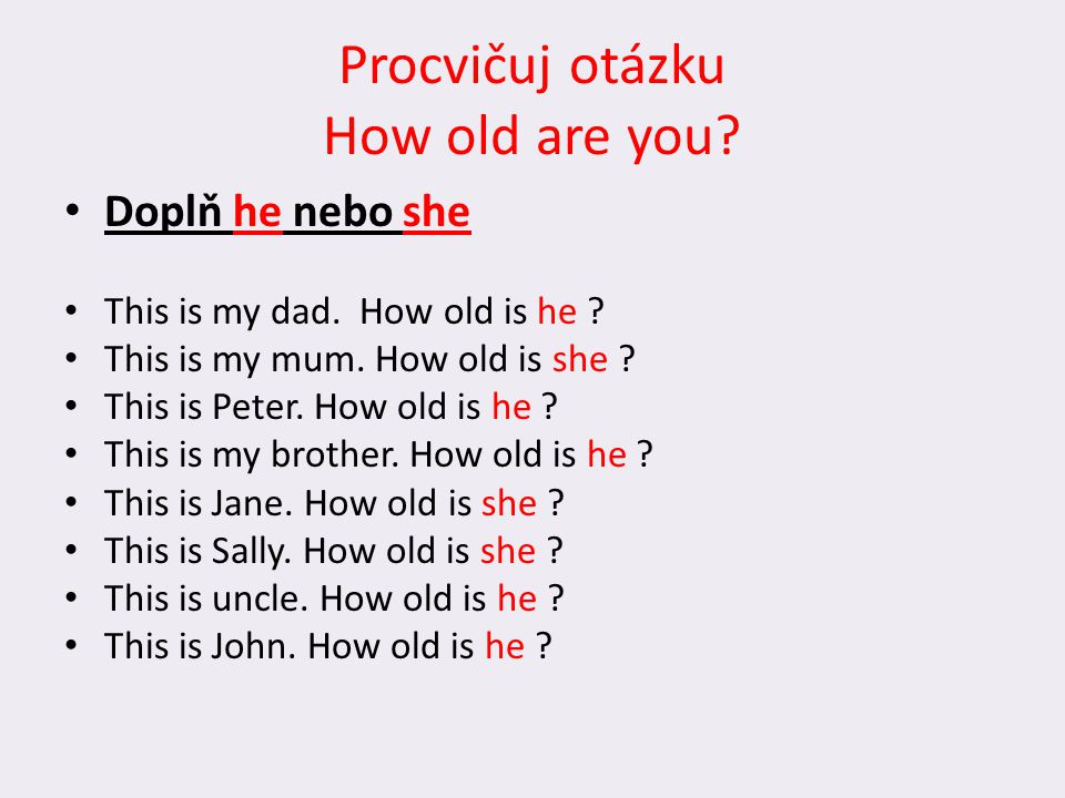 Procvičuj otázku How old are you? Doplň he nebo she This is my dad. How old is he ? This is my mum. How old is she ? This is Peter. How old is he ? Th