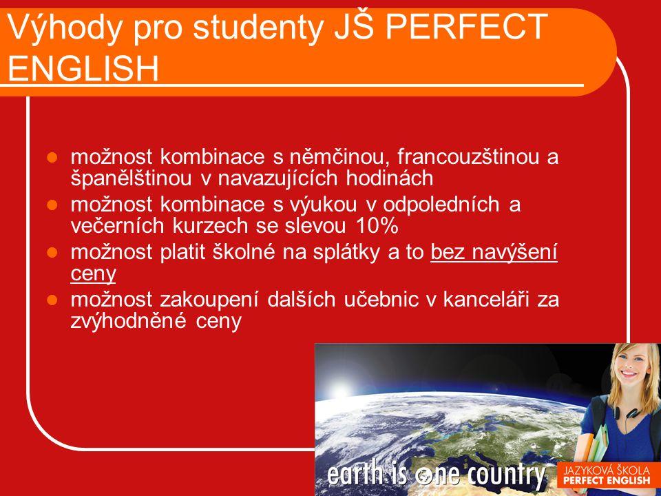 Výhody pro studenty JŠ PERFECT ENGLISH možnost kombinace s němčinou, francouzštinou a španělštinou v navazujících hodinách možnost kombinace s výukou v odpoledních a večerních kurzech se slevou 10% možnost platit školné na splátky a to bez navýšení ceny možnost zakoupení dalších učebnic v kanceláři za zvýhodněné ceny