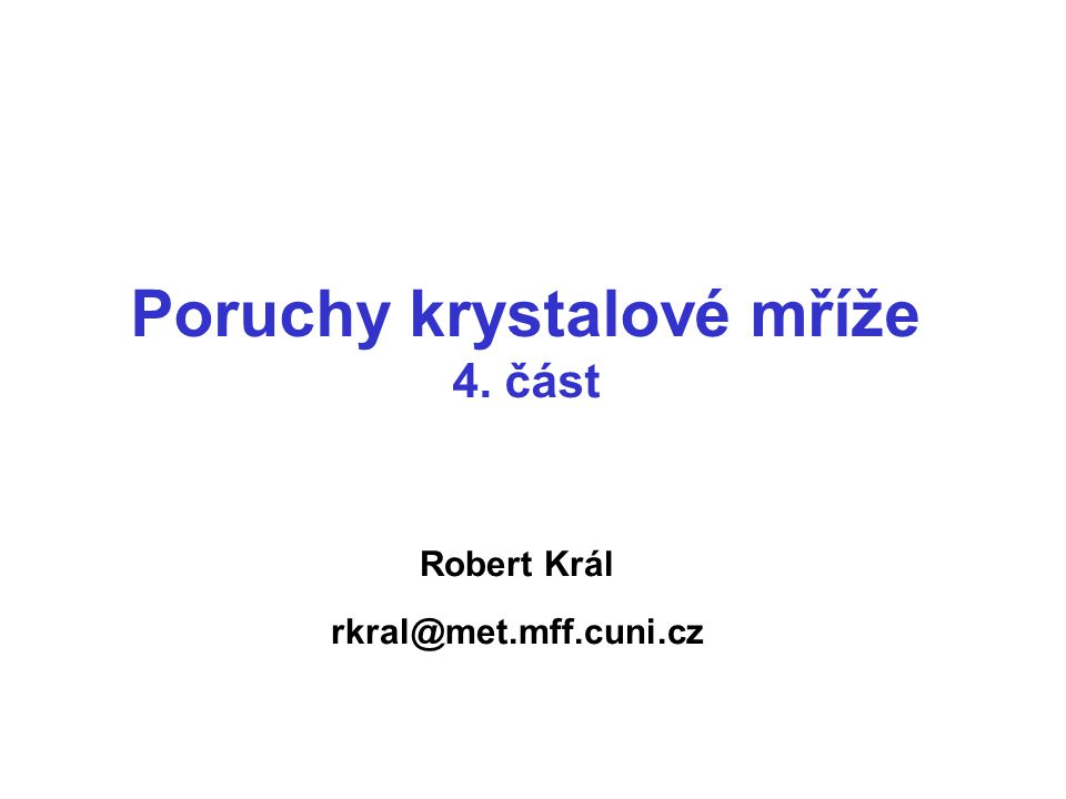 Robert Král rkral@met.mff.cuni.cz Poruchy krystalové mříže 4. část