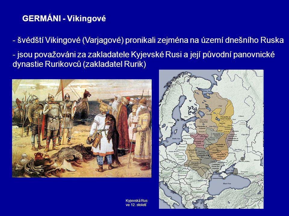- švédští Vikingové (Varjagové) pronikali zejména na území dnešního Ruska - jsou považováni za zakladatele Kyjevské Rusi a její původní panovnické dynastie Rurikovců (zakladatel Rurik) GERMÁNI - Vikingové Kyjevská Rus ve 12.