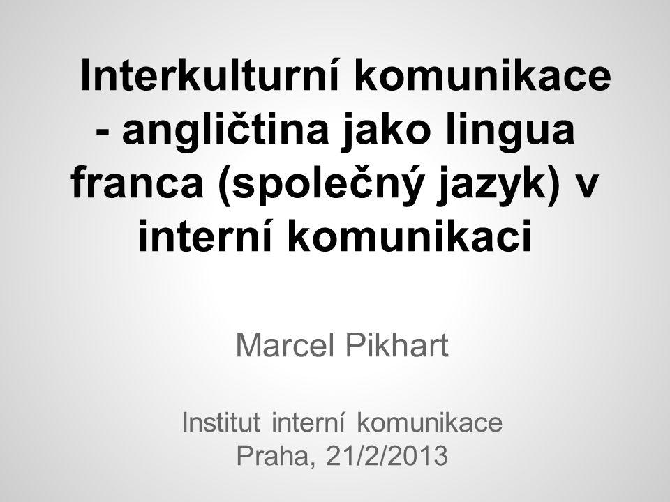 Interkulturní komunikace - angličtina jako lingua franca (společný jazyk) v interní komunikaci Marcel Pikhart Institut interní komunikace Praha, 21/2/2013
