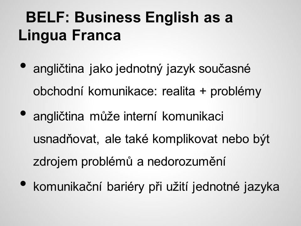 BELF: Business English as a Lingua Franca angličtina jako jednotný jazyk současné obchodní komunikace: realita + problémy angličtina může interní komunikaci usnadňovat, ale také komplikovat nebo být zdrojem problémů a nedorozumění komunikační bariéry při užití jednotné jazyka