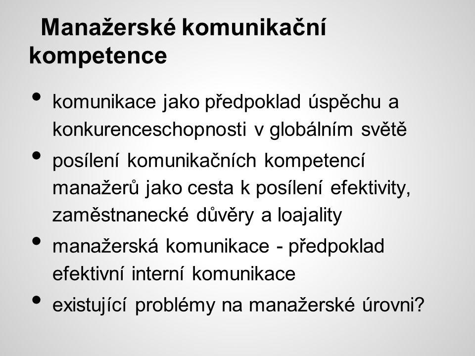 Manažerské komunikační kompetence komunikace jako předpoklad úspěchu a konkurenceschopnosti v globálním světě posílení komunikačních kompetencí manažerů jako cesta k posílení efektivity, zaměstnanecké důvěry a loajality manažerská komunikace - předpoklad efektivní interní komunikace existující problémy na manažerské úrovni?