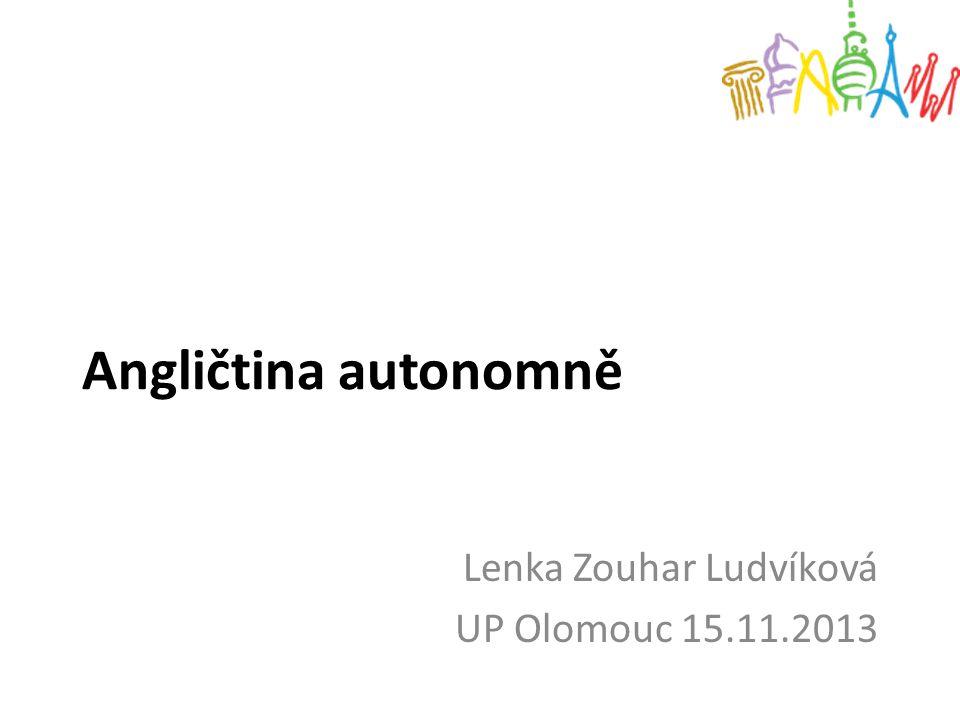 Angličtina autonomně Lenka Zouhar Ludvíková UP Olomouc 15.11.2013