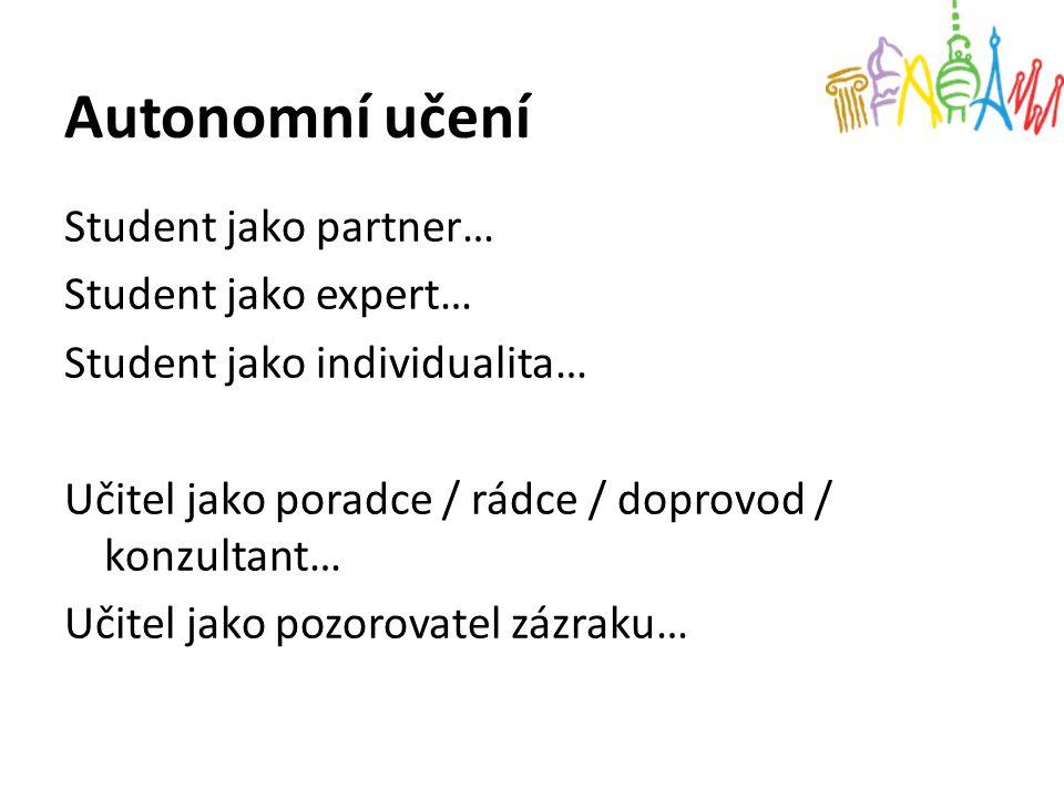 Autonomní učení Student jako partner… Student jako expert… Student jako individualita… Učitel jako poradce / rádce / doprovod / konzultant… Učitel jak