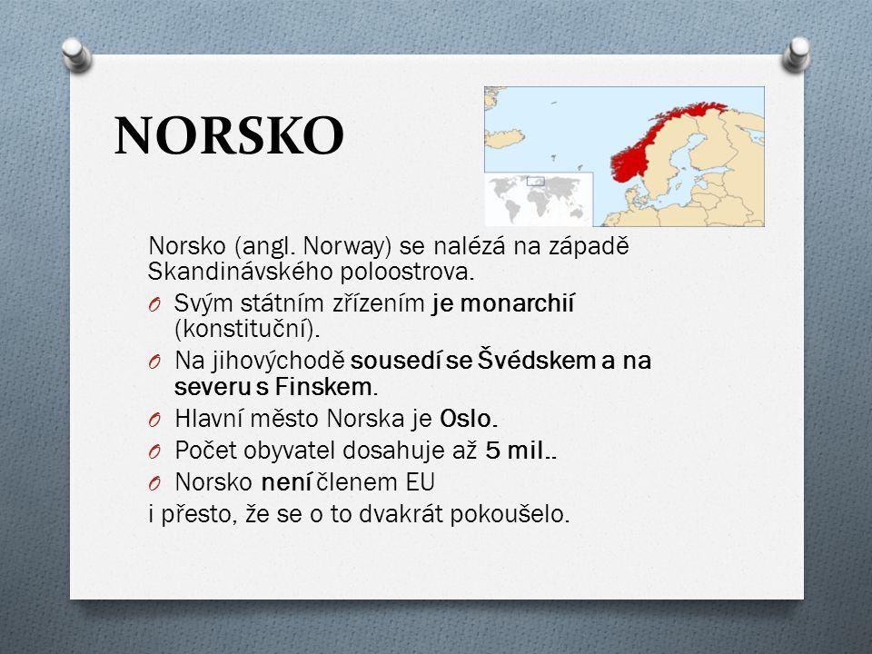 NORSKO Norsko (angl. Norway) se nalézá na západě Skandinávského poloostrova. O Svým státním zřízením je monarchií (konstituční). O Na jihovýchodě sous