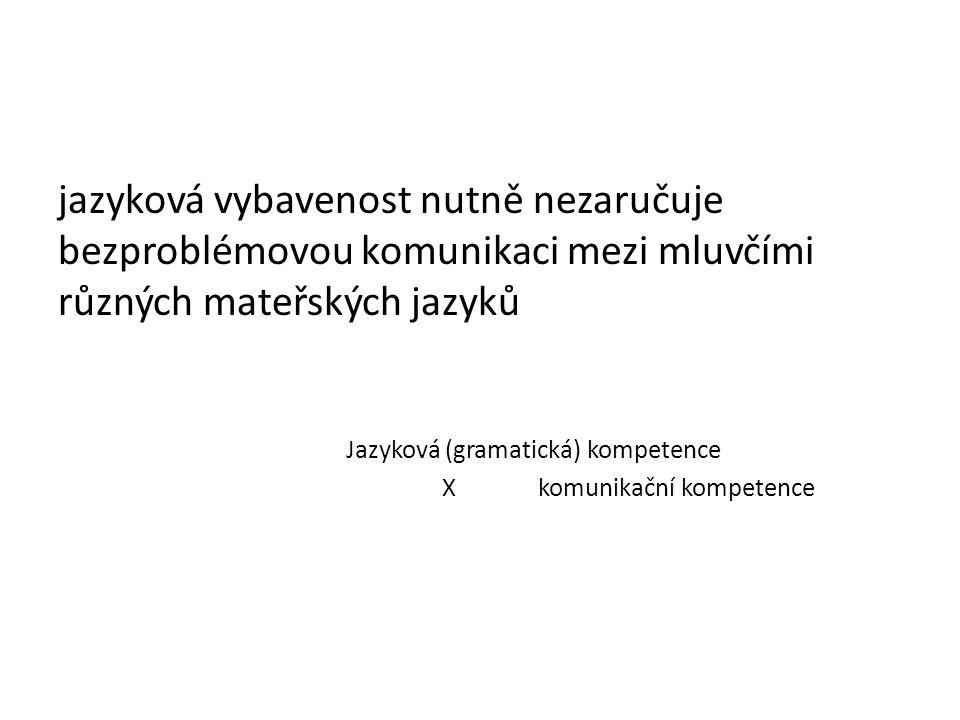 jazyková vybavenost nutně nezaručuje bezproblémovou komunikaci mezi mluvčími různých mateřských jazyků Jazyková (gramatická) kompetence X komunikační kompetence