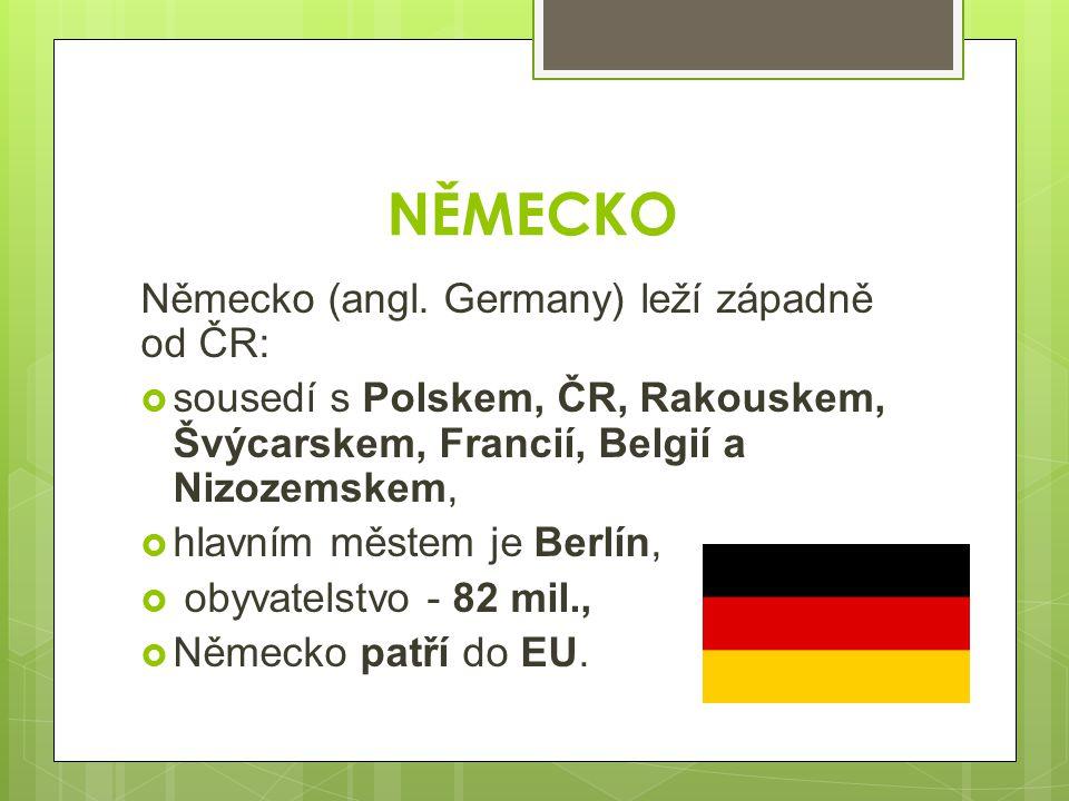 NĚMECKO Německo (angl. Germany) leží západně od ČR:  sousedí s Polskem, ČR, Rakouskem, Švýcarskem, Francií, Belgií a Nizozemskem,  hlavním městem je