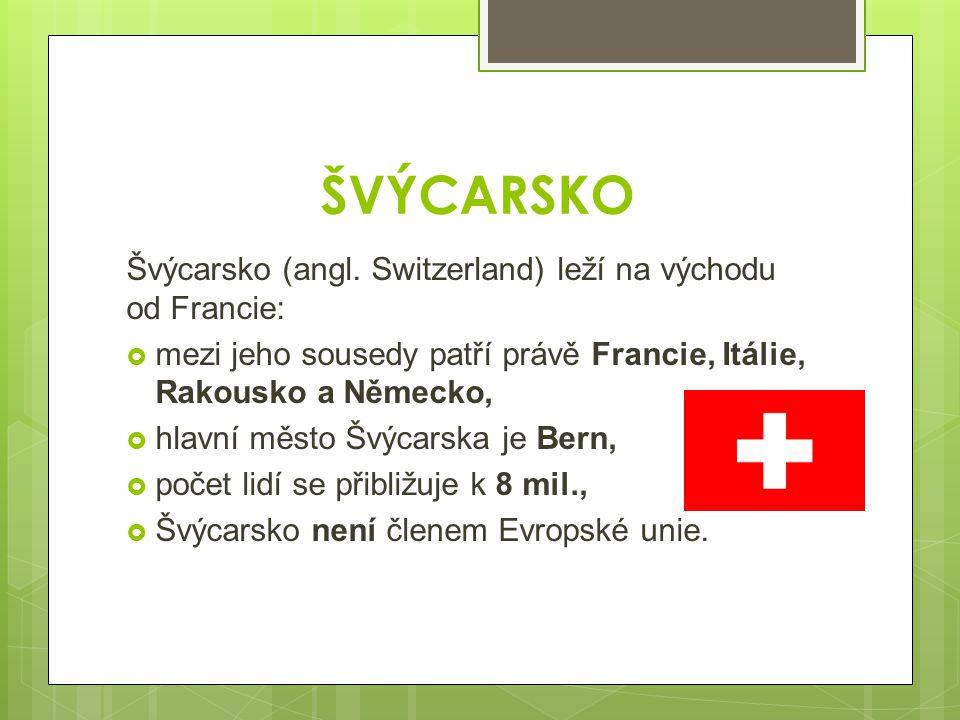 ŠVÝCARSKO Švýcarsko (angl. Switzerland) leží na východu od Francie:  mezi jeho sousedy patří právě Francie, Itálie, Rakousko a Německo,  hlavní měst