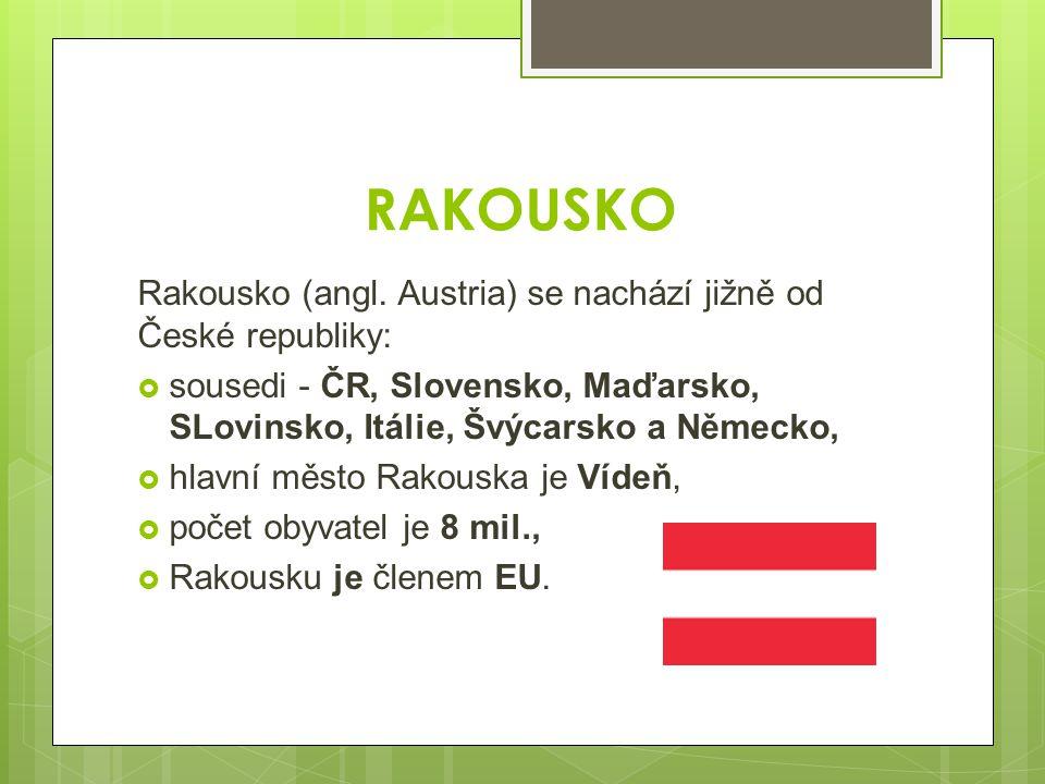 RAKOUSKO Rakousko (angl. Austria) se nachází jižně od České republiky:  sousedi - ČR, Slovensko, Maďarsko, SLovinsko, Itálie, Švýcarsko a Německo, 
