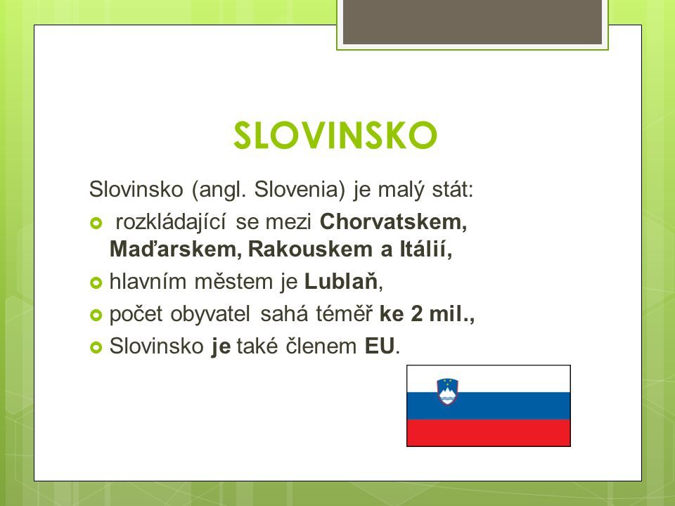 SLOVINSKO Slovinsko (angl. Slovenia) je malý stát:  rozkládající se mezi Chorvatskem, Maďarskem, Rakouskem a Itálií,  hlavním městem je Lublaň,  po