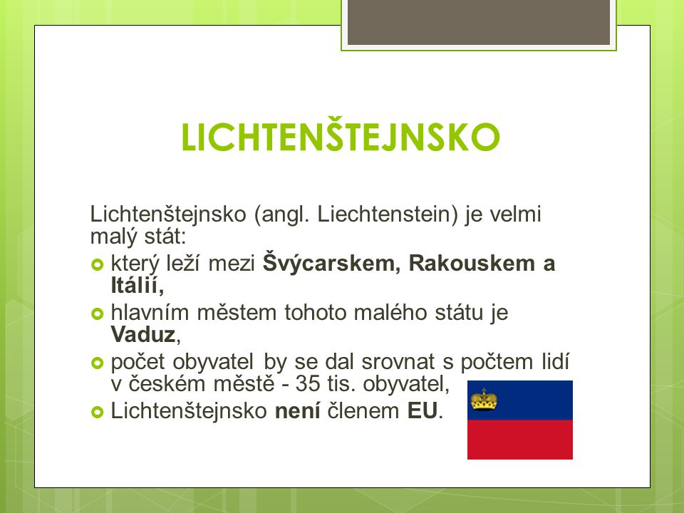 LICHTENŠTEJNSKO Lichtenštejnsko (angl. Liechtenstein) je velmi malý stát:  který leží mezi Švýcarskem, Rakouskem a Itálií,  hlavním městem tohoto ma