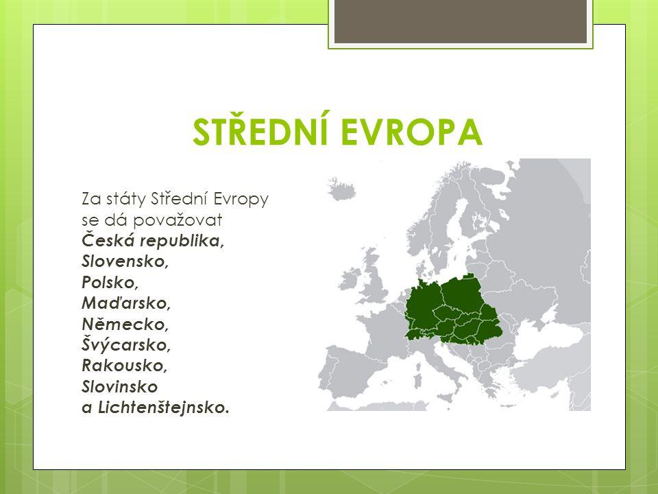 STŘEDNÍ EVROPA Za státy Střední Evropy se dá považovat Česká republika, Slovensko, Polsko, Maďarsko, Německo, Švýcarsko, Rakousko, Slovinsko a Lichten