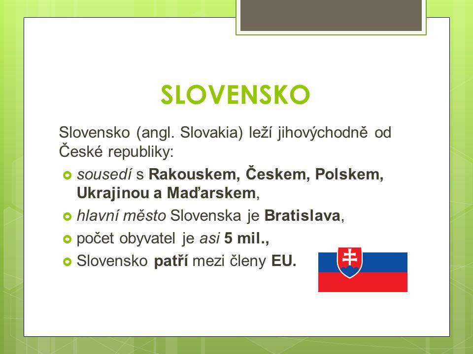 SLOVENSKO Slovensko (angl. Slovakia) leží jihovýchodně od České republiky:  sousedí s Rakouskem, Českem, Polskem, Ukrajinou a Maďarskem,  hlavní měs