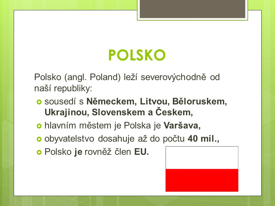 POLSKO Polsko (angl. Poland) leží severovýchodně od naší republiky:  sousedí s Německem, Litvou, Běloruskem, Ukrajinou, Slovenskem a Českem,  hlavní