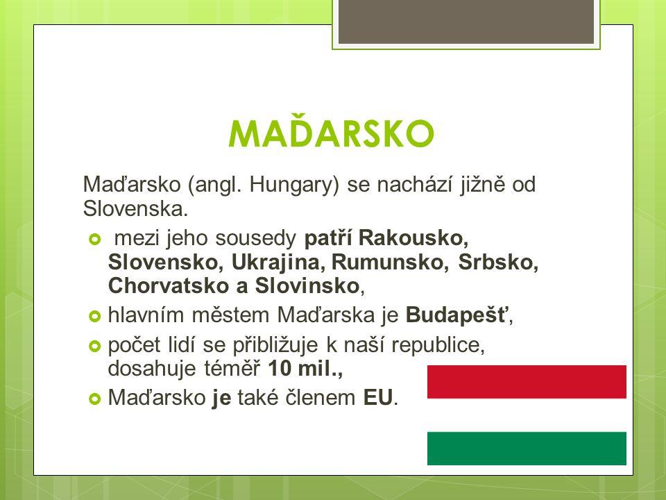 MAĎARSKO Maďarsko (angl. Hungary) se nachází jižně od Slovenska.  mezi jeho sousedy patří Rakousko, Slovensko, Ukrajina, Rumunsko, Srbsko, Chorvatsko