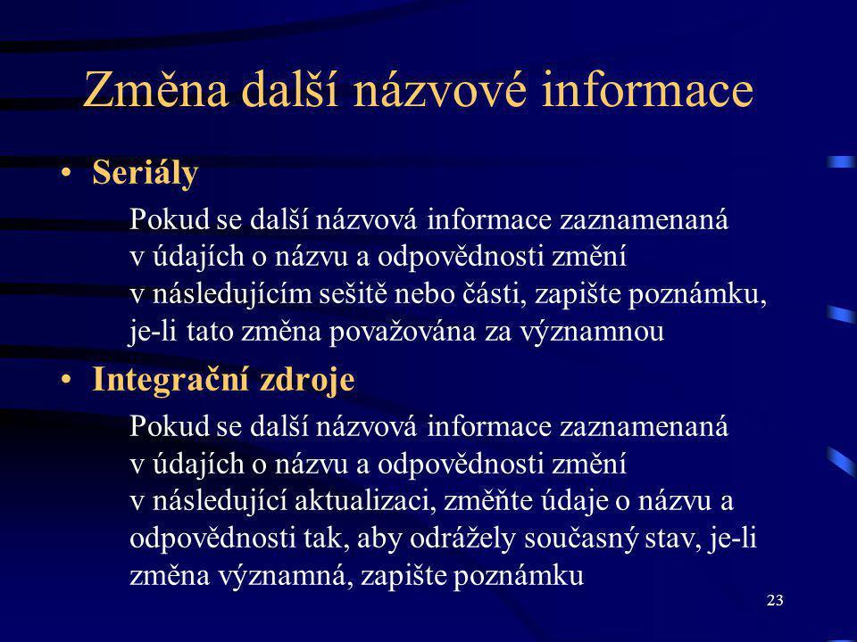 23 Změna další názvové informace Seriály Pokud se další názvová informace zaznamenaná v údajích o názvu a odpovědnosti změní v následujícím sešitě nebo části, zapište poznámku, je-li tato změna považována za významnou Integrační zdroje Pokud se další názvová informace zaznamenaná v údajích o názvu a odpovědnosti změní v následující aktualizaci, změňte údaje o názvu a odpovědnosti tak, aby odrážely současný stav, je-li změna významná, zapište poznámku