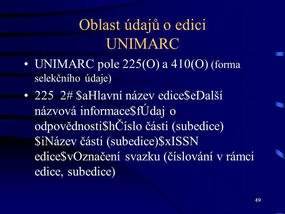 49 Oblast údajů o edici UNIMARC UNIMARC pole 225(O) a 410(O) (forma selekčního údaje) 225 2# $aHlavní název edice$eDalší názvová informace$fÚdaj o odpovědnosti$hČíslo části (subedice) $iNázev části (subedice)$xISSN edice$vOznačení svazku (číslování v rámci edice, subedice)