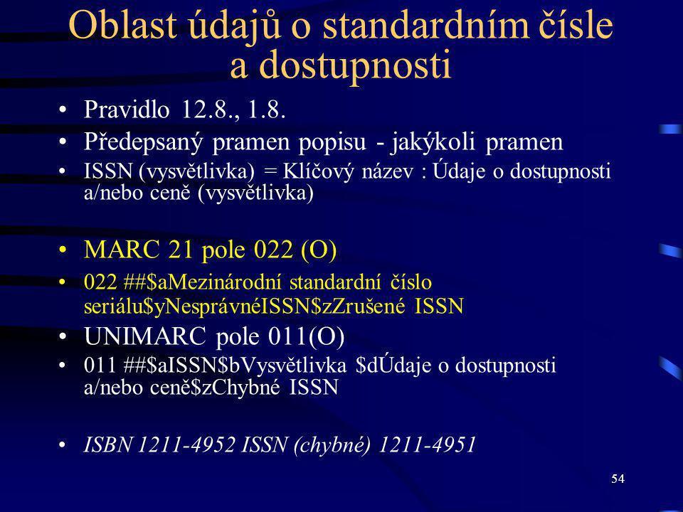 54 Oblast údajů o standardním čísle a dostupnosti Pravidlo 12.8., 1.8. Předepsaný pramen popisu - jakýkoli pramen ISSN (vysvětlivka) = Klíčový název :