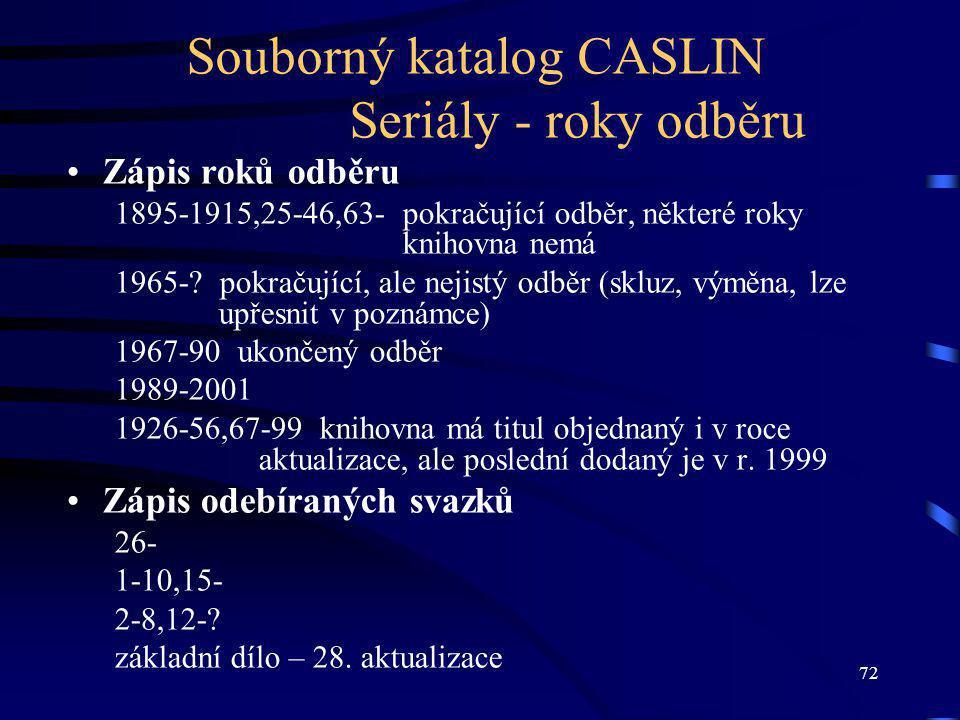 72 Souborný katalog CASLIN Seriály - roky odběru Zápis roků odběru 1895-1915,25-46,63- pokračující odběr, některé roky knihovna nemá 1965-.